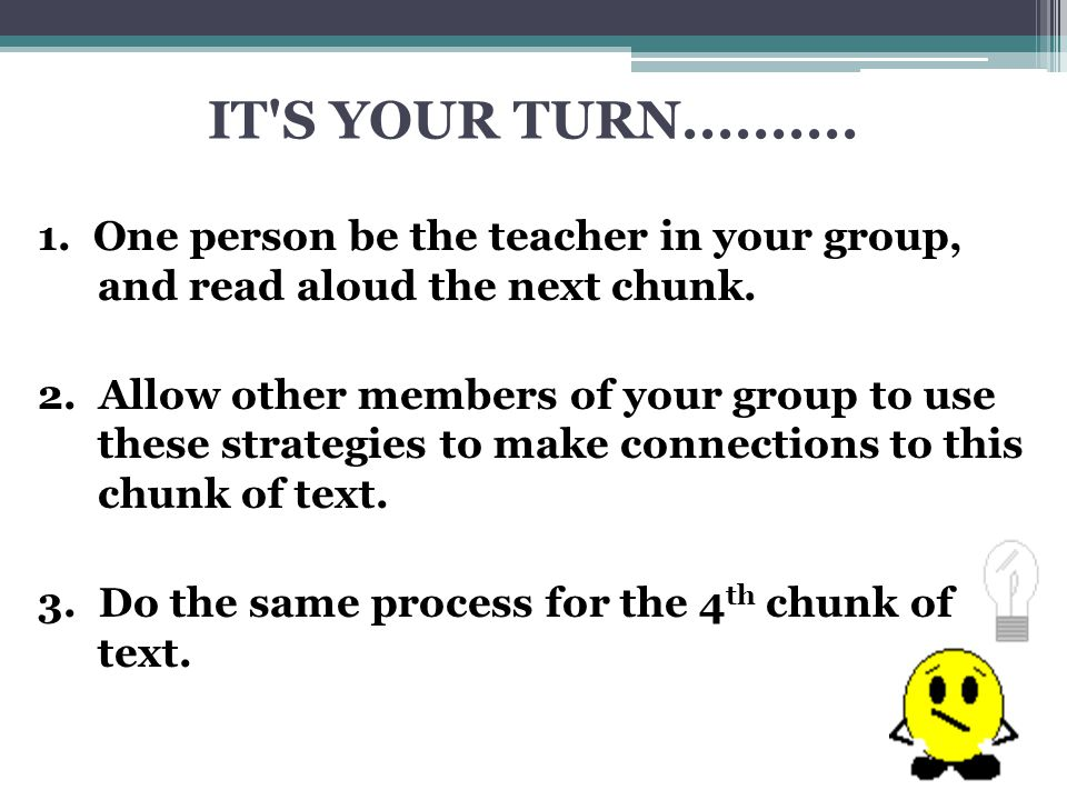 IT S YOUR TURN.......... 1. One person be the teacher in your group, and read aloud the next chunk.