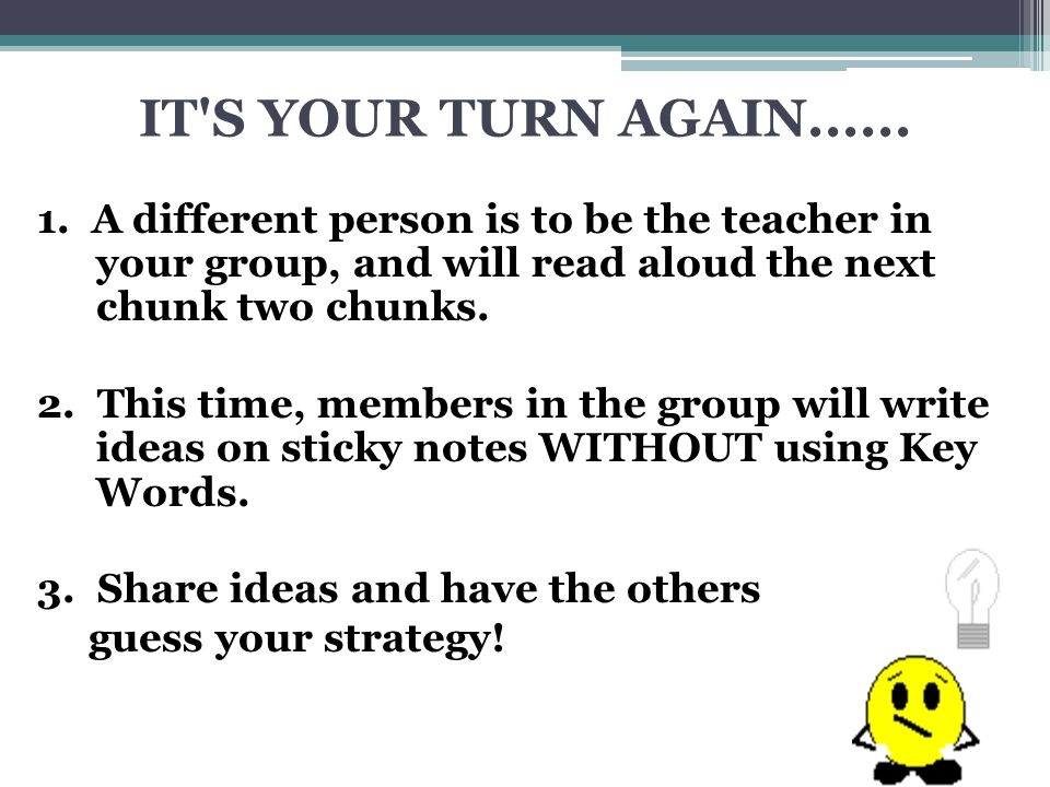 IT S YOUR TURN AGAIN...... 1. A different person is to be the teacher in your group, and will read aloud the next chunk two chunks.