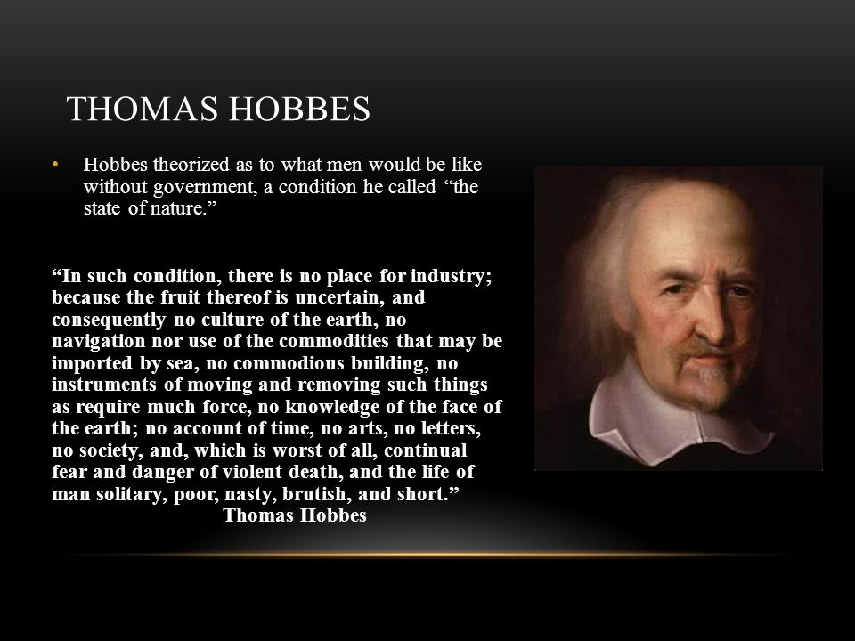 Thomas Hobbes Hobbes theorized as to what men would be like without government, a condition he called the state of nature.