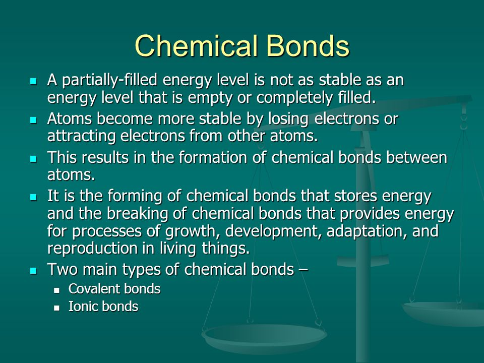 Chemical Bonds A partially-filled energy level is not as stable as an energy level that is empty or completely filled.