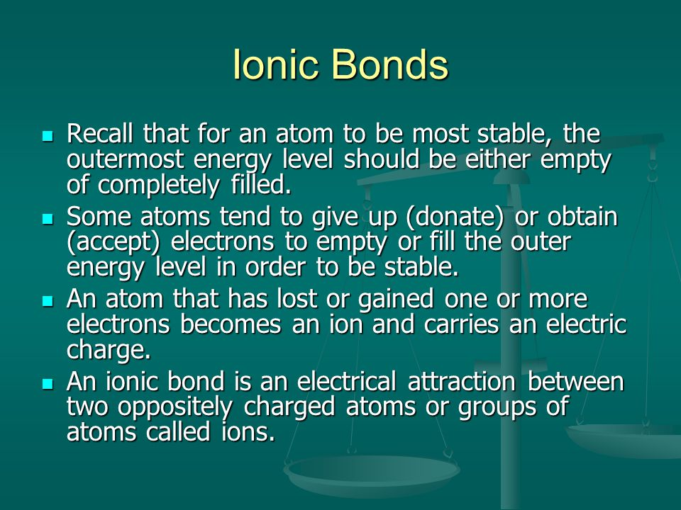 Ionic Bonds Recall that for an atom to be most stable, the outermost energy level should be either empty of completely filled.