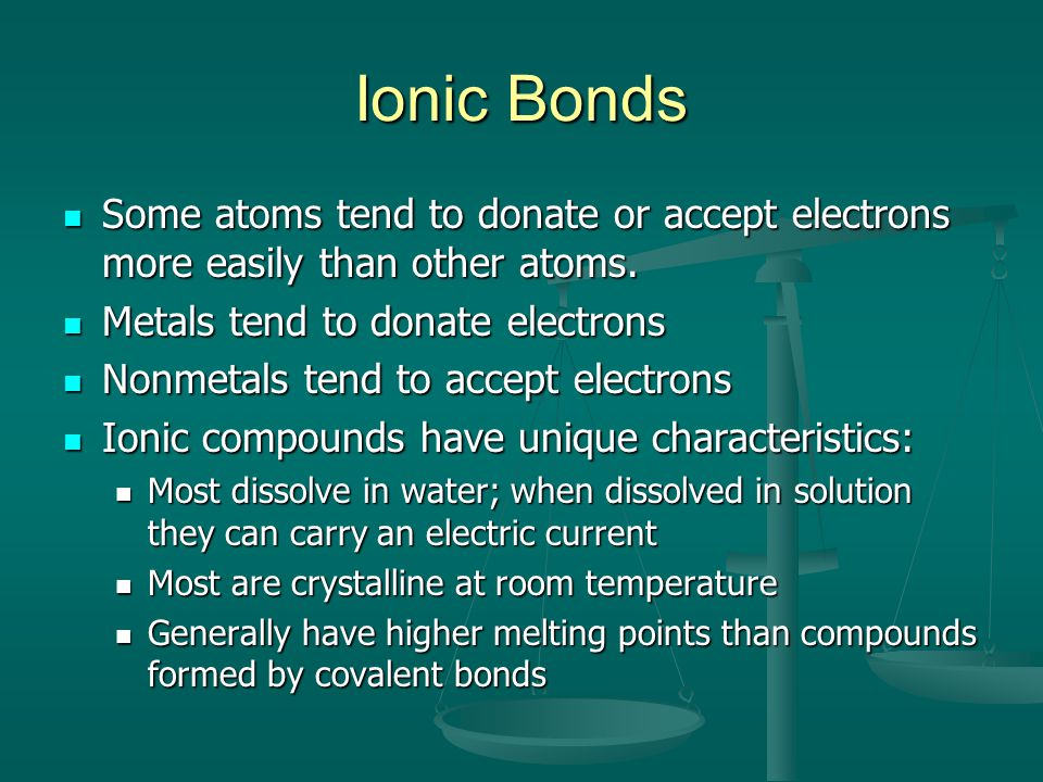 Ionic Bonds Some atoms tend to donate or accept electrons more easily than other atoms. Metals tend to donate electrons.