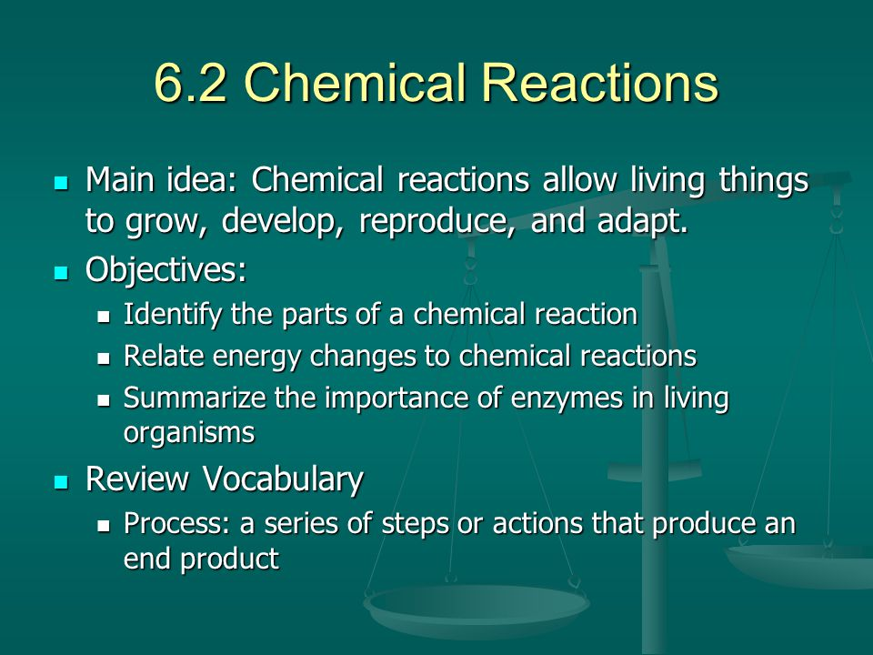 6.2 Chemical Reactions Main idea: Chemical reactions allow living things to grow, develop, reproduce, and adapt.