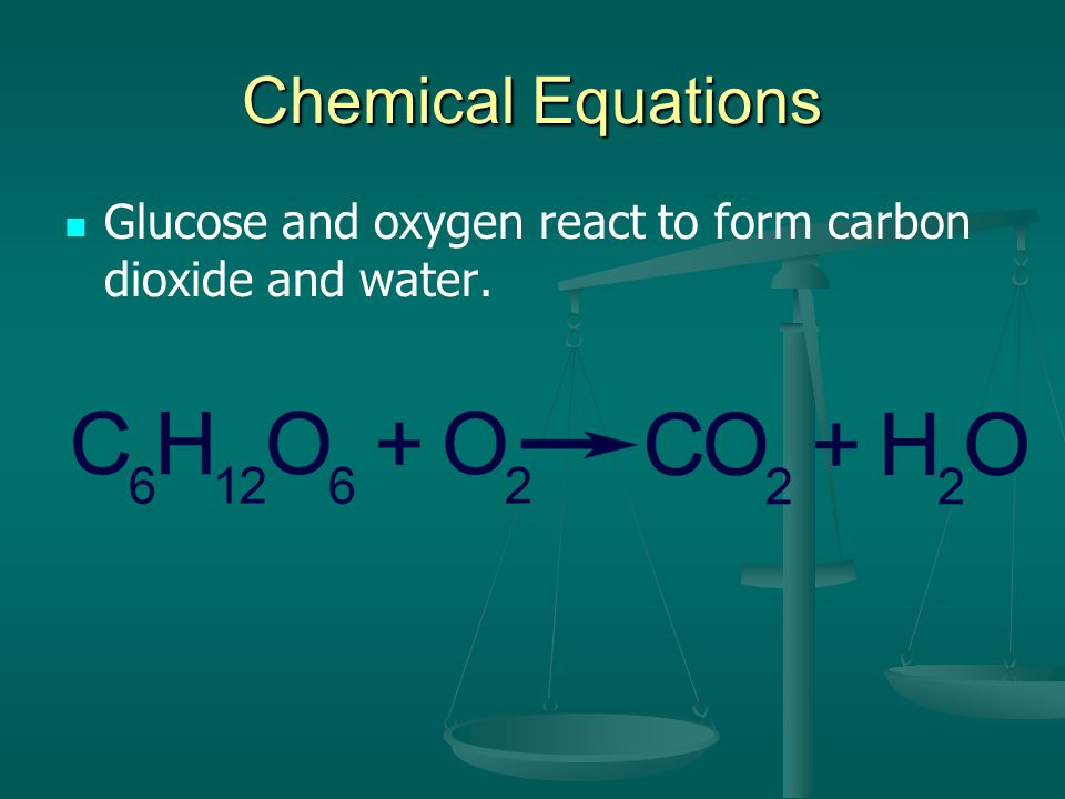 Chemical Equations Glucose and oxygen react to form carbon dioxide and water.