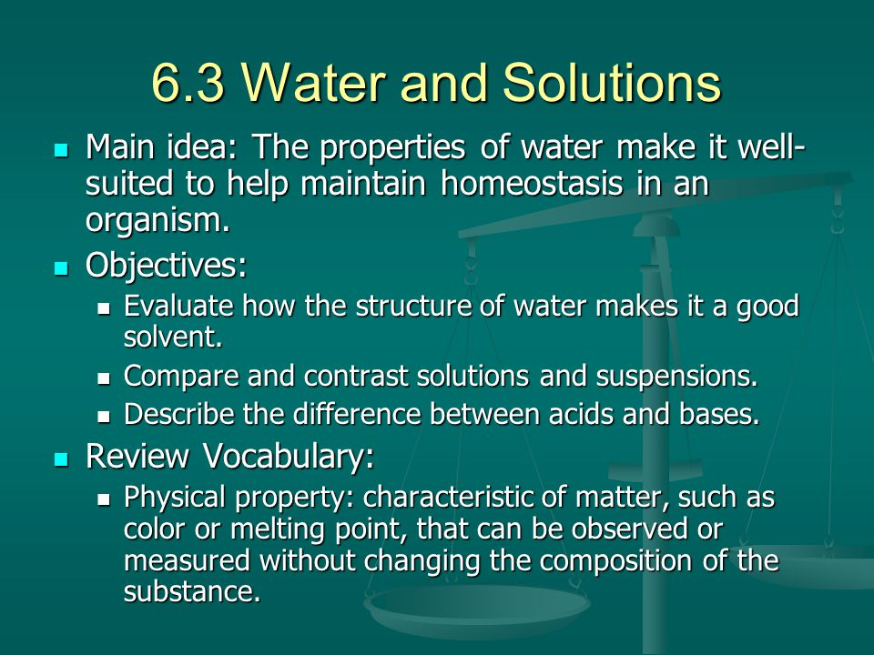 6.3 Water and Solutions Main idea: The properties of water make it well-suited to help maintain homeostasis in an organism.