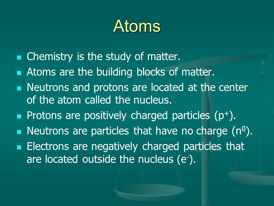 Atoms Chemistry is the study of matter.