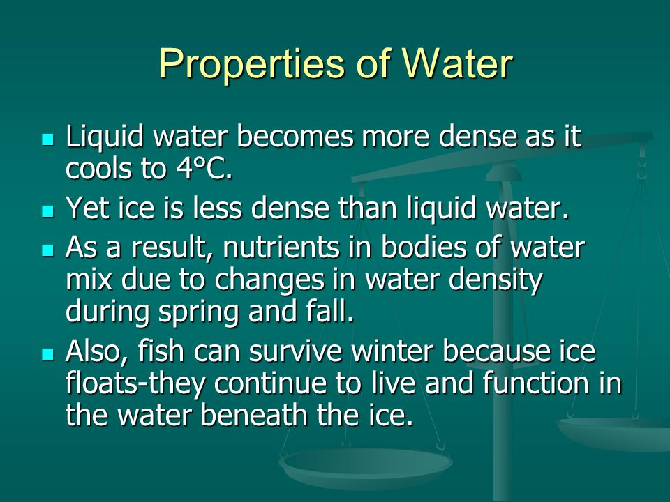 Properties of Water Liquid water becomes more dense as it cools to 4°C. Yet ice is less dense than liquid water.