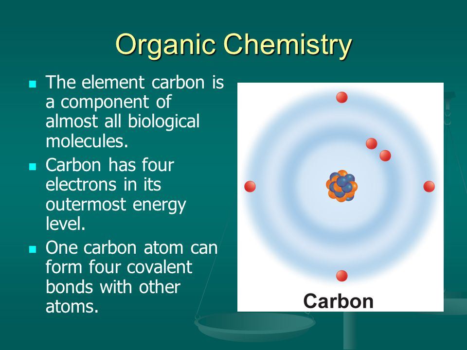 Organic Chemistry The element carbon is a component of almost all biological molecules. Carbon has four electrons in its outermost energy level.