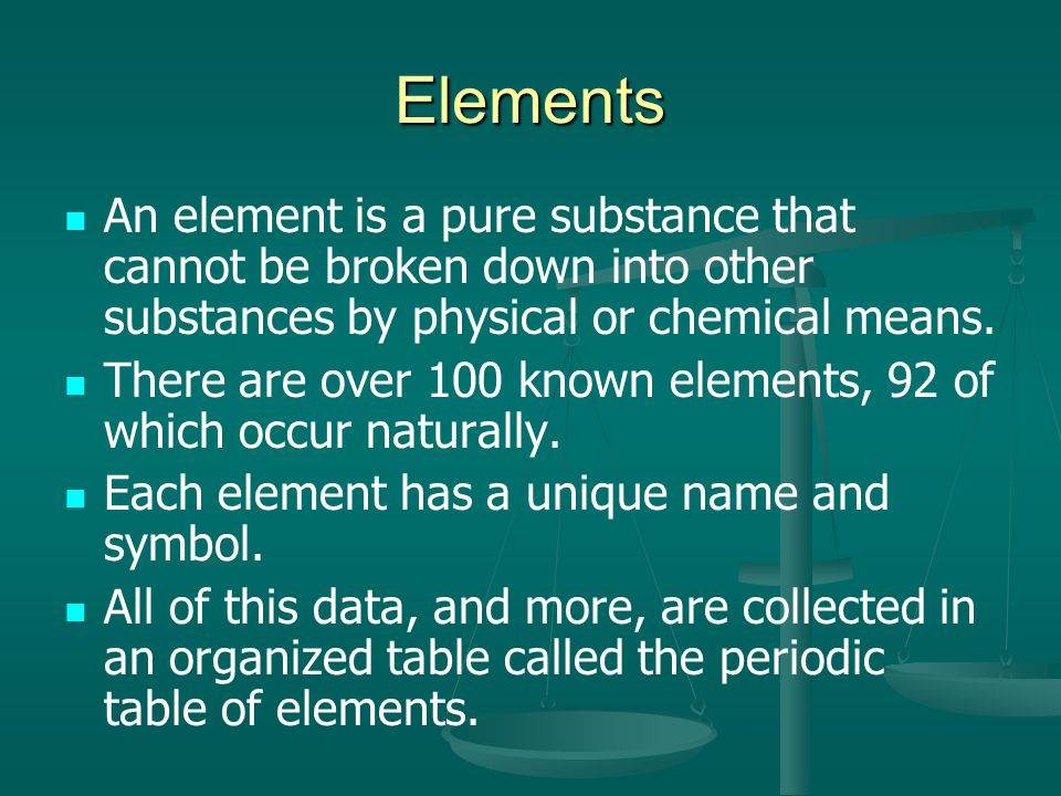Elements An element is a pure substance that cannot be broken down into other substances by physical or chemical means.