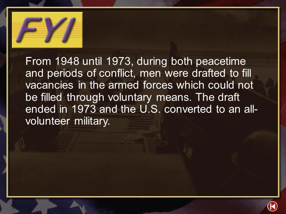 From 1948 until 1973, during both peacetime and periods of conflict, men were drafted to fill vacancies in the armed forces which could not be filled through voluntary means. The draft ended in 1973 and the U.S. converted to an all-volunteer military.