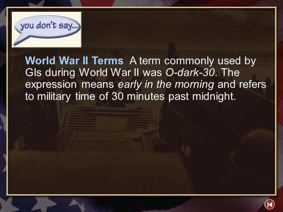 World War II Terms A term commonly used by GIs during World War II was O-dark-30. The expression means early in the morning and refers to military time of 30 minutes past midnight.