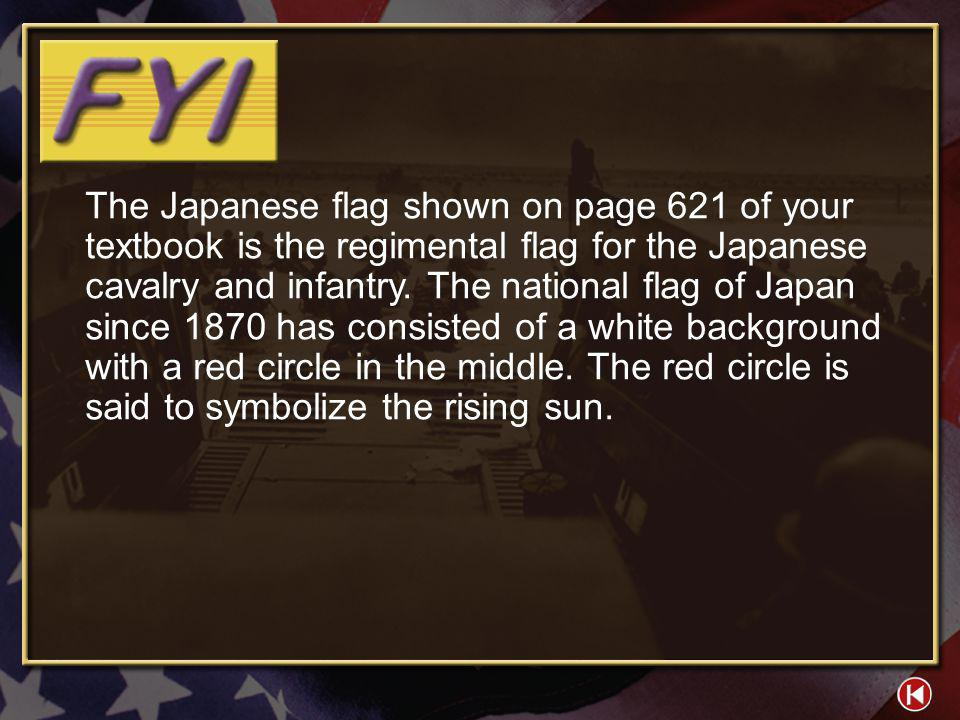 The Japanese flag shown on page 621 of your textbook is the regimental flag for the Japanese cavalry and infantry. The national flag of Japan since 1870 has consisted of a white background with a red circle in the middle. The red circle is said to symbolize the rising sun.