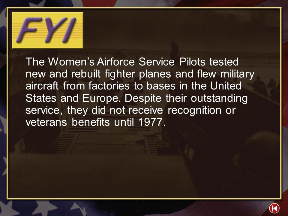 The Women's Airforce Service Pilots tested new and rebuilt fighter planes and flew military aircraft from factories to bases in the United States and Europe. Despite their outstanding service, they did not receive recognition or veterans benefits until 1977.