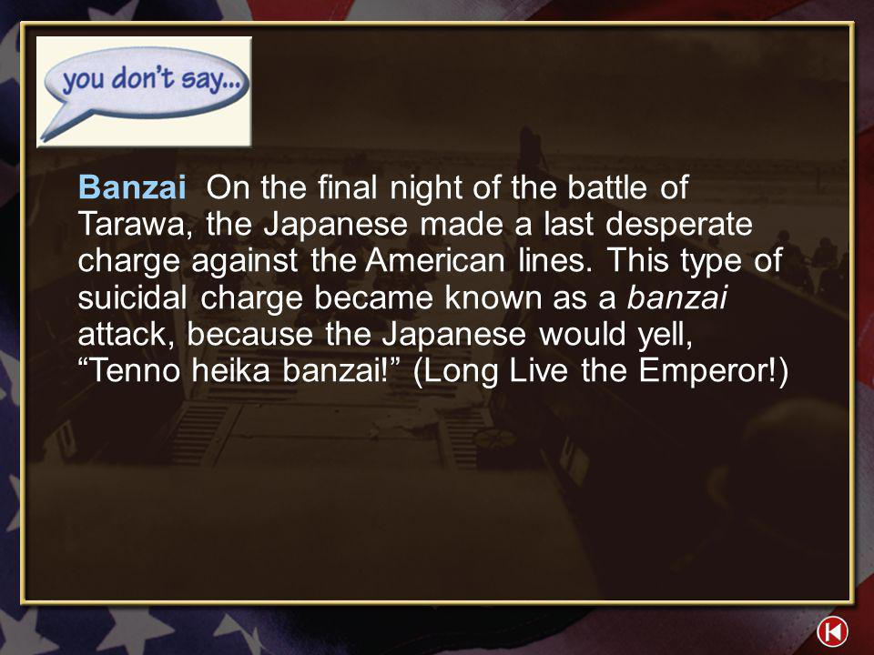 Banzai On the final night of the battle of Tarawa, the Japanese made a last desperate charge against the American lines. This type of suicidal charge became known as a banzai attack, because the Japanese would yell, Tenno heika banzai! (Long Live the Emperor!)
