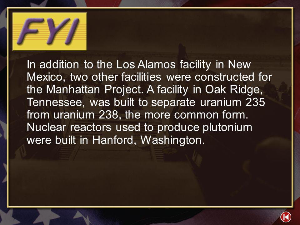 In addition to the Los Alamos facility in New Mexico, two other facilities were constructed for the Manhattan Project. A facility in Oak Ridge, Tennessee, was built to separate uranium 235 from uranium 238, the more common form. Nuclear reactors used to produce plutonium were built in Hanford, Washington.