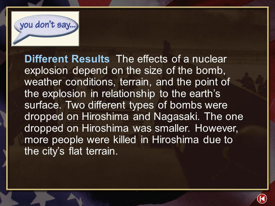 Different Results The effects of a nuclear explosion depend on the size of the bomb, weather conditions, terrain, and the point of the explosion in relationship to the earth's surface. Two different types of bombs were dropped on Hiroshima and Nagasaki. The one dropped on Hiroshima was smaller. However, more people were killed in Hiroshima due to the city's flat terrain.