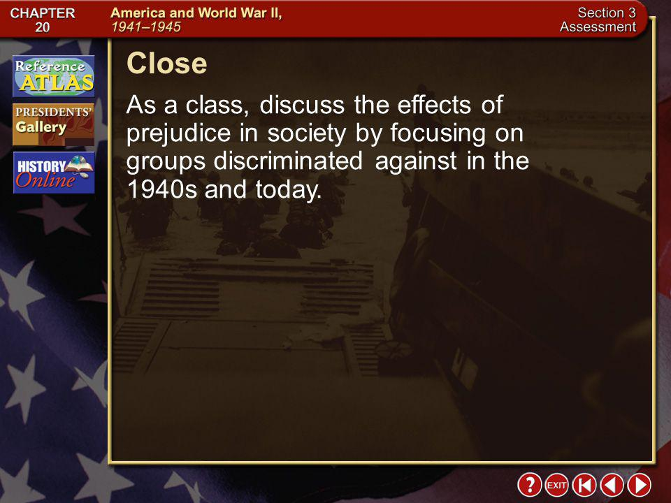 Close As a class, discuss the effects of prejudice in society by focusing on groups discriminated against in the 1940s and today.