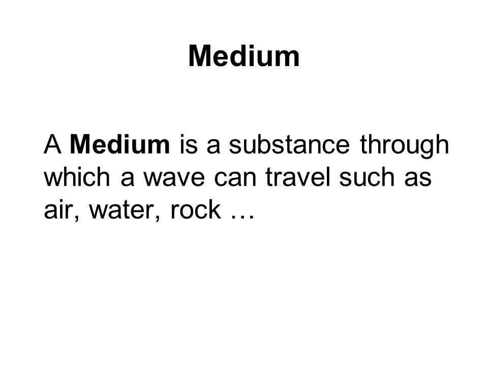 Medium A Medium is a substance through which a wave can travel such as air, water, rock …