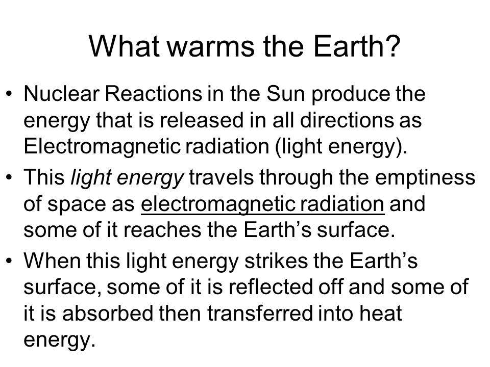 What warms the Earth Nuclear Reactions in the Sun produce the energy that is released in all directions as Electromagnetic radiation (light energy).