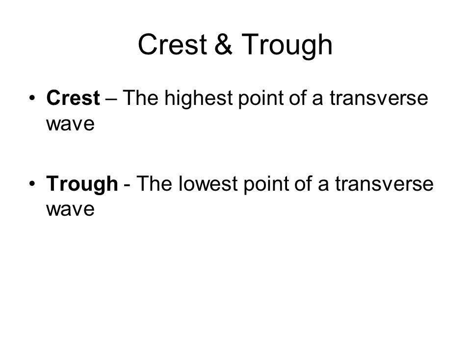 Crest & Trough Crest – The highest point of a transverse wave