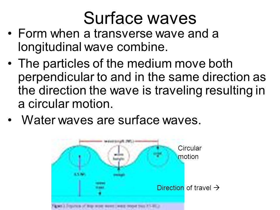 Surface waves Form when a transverse wave and a longitudinal wave combine.