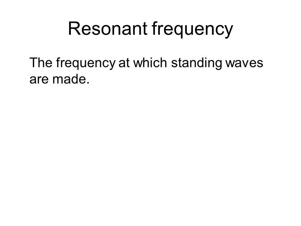 Resonant frequency The frequency at which standing waves are made.
