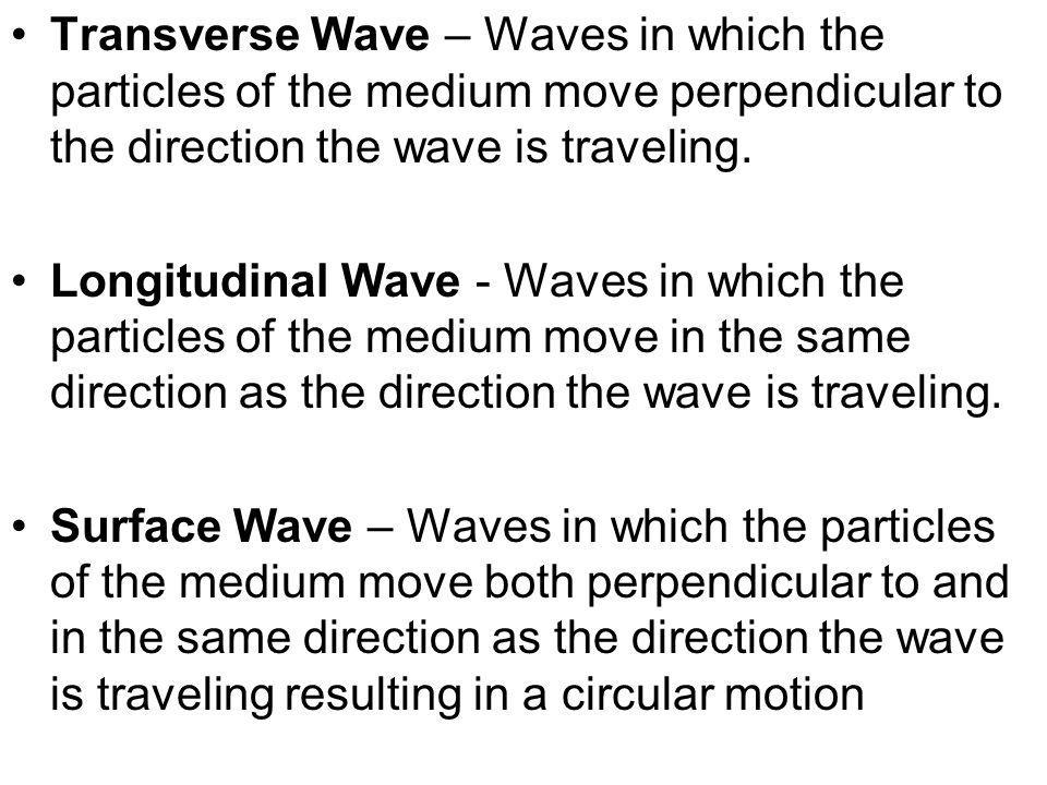 Transverse Wave – Waves in which the particles of the medium move perpendicular to the direction the wave is traveling.
