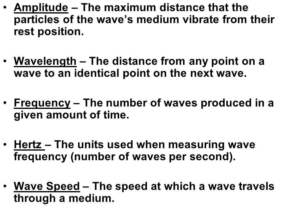 Amplitude – The maximum distance that the particles of the wave's medium vibrate from their rest position.