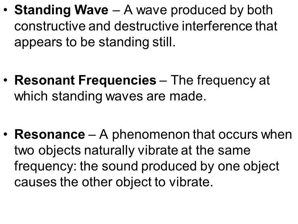 Standing Wave – A wave produced by both constructive and destructive interference that appears to be standing still.