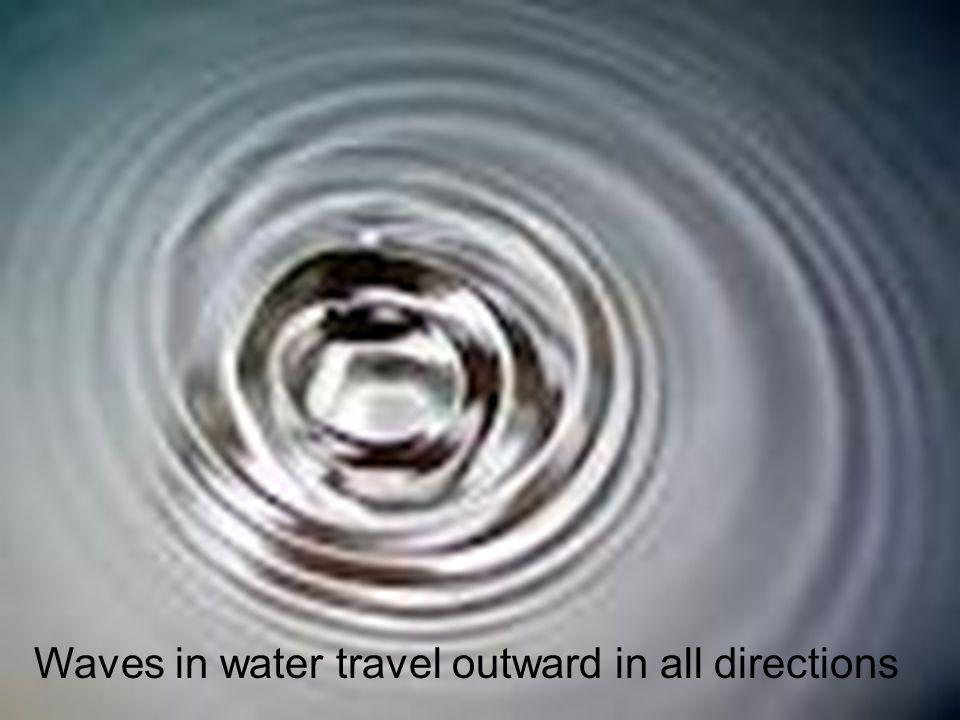 Waves in water travel outward in all directions