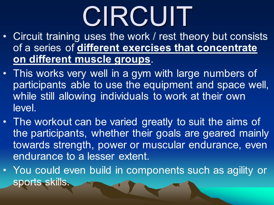 CIRCUIT Circuit training uses the work / rest theory but consists of a series of different exercises that concentrate on different muscle groups.