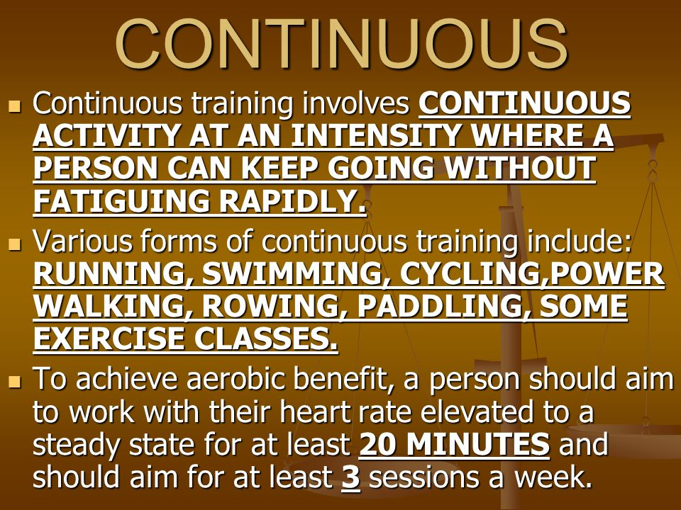 CONTINUOUS Continuous training involves CONTINUOUS ACTIVITY AT AN INTENSITY WHERE A PERSON CAN KEEP GOING WITHOUT FATIGUING RAPIDLY.