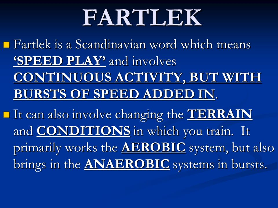 FARTLEK Fartlek is a Scandinavian word which means 'SPEED PLAY' and involves CONTINUOUS ACTIVITY, BUT WITH BURSTS OF SPEED ADDED IN.