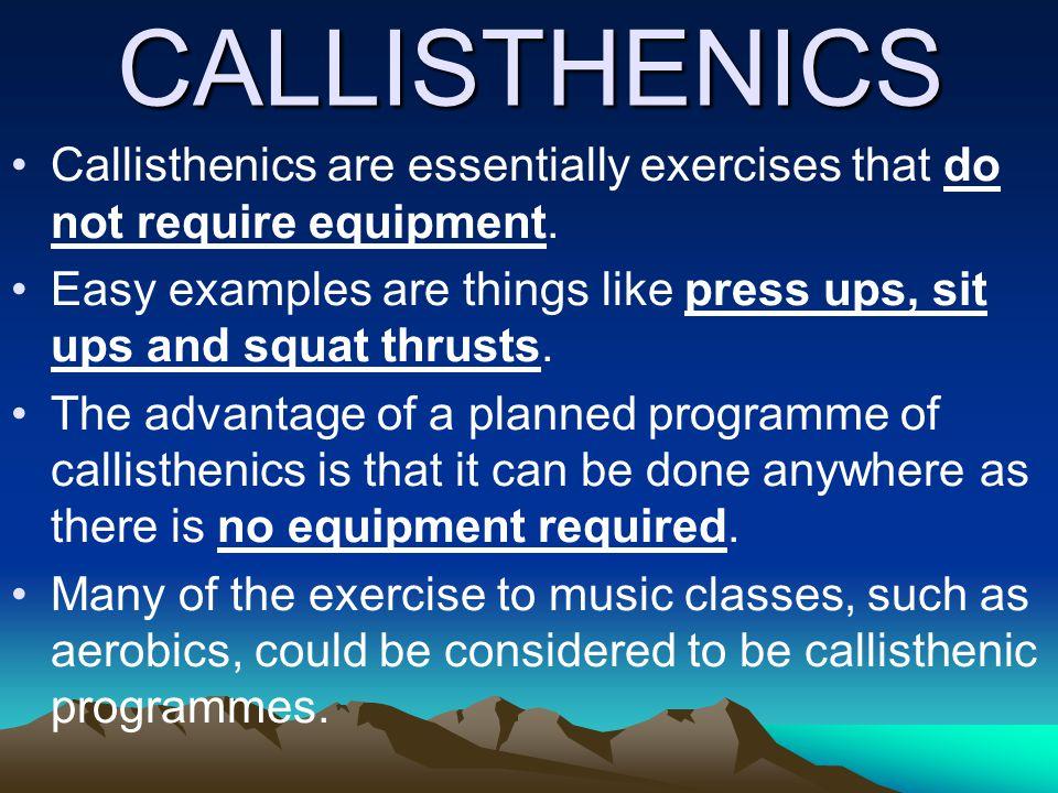 CALLISTHENICS Callisthenics are essentially exercises that do not require equipment.