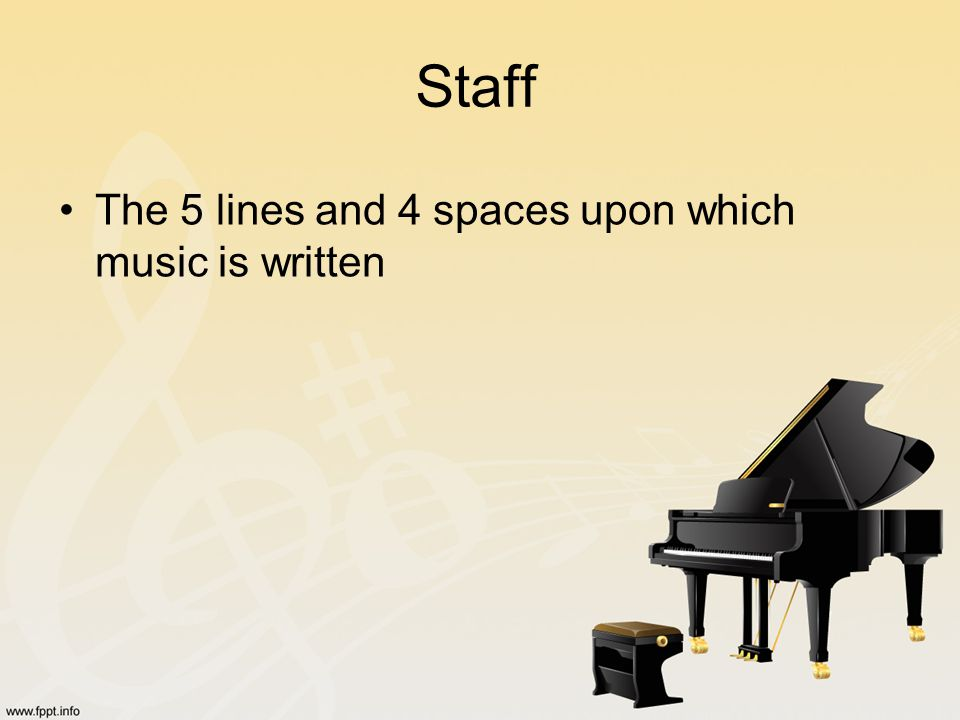 Staff The 5 lines and 4 spaces upon which music is written