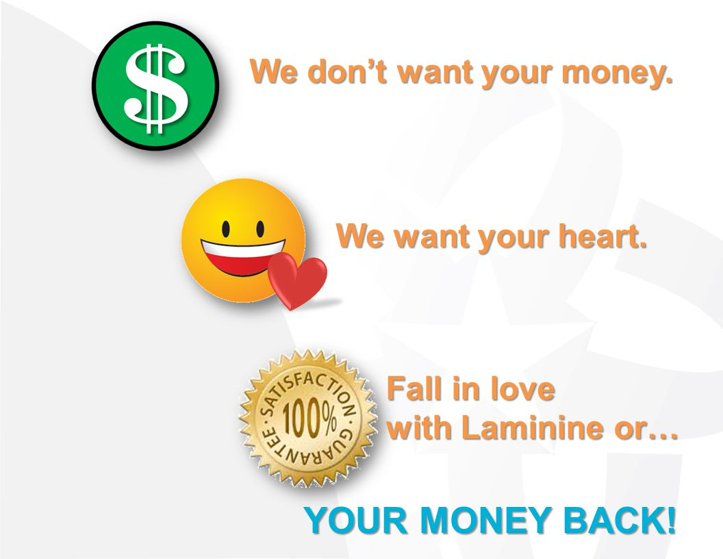 YOUR MONEY BACK! We don't want your money. We want your heart.