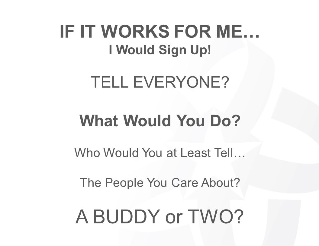 A BUDDY or TWO IF IT WORKS FOR ME… TELL EVERYONE What Would You Do