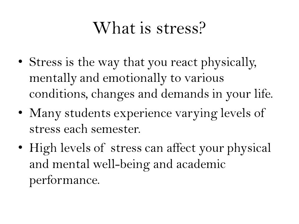 What is stress Stress is the way that you react physically, mentally and emotionally to various conditions, changes and demands in your life.