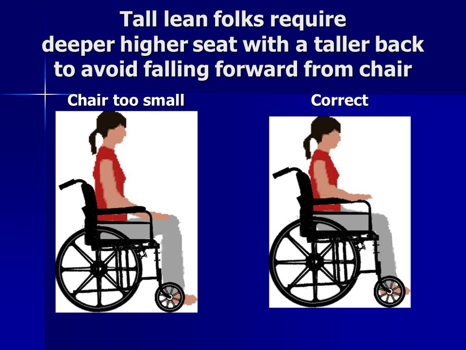 Tall lean folks require deeper higher seat with a taller back to avoid falling forward from chair