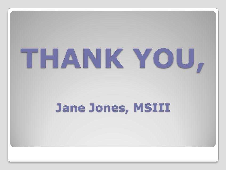 THANK YOU, Jane Jones, MSIII