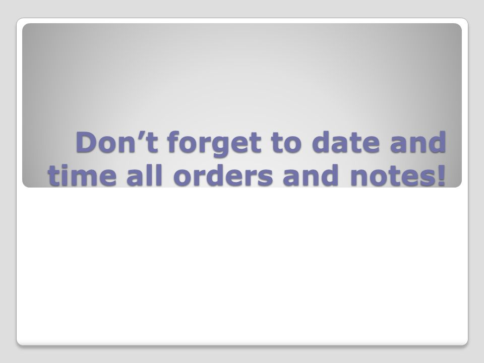 Don't forget to date and time all orders and notes!