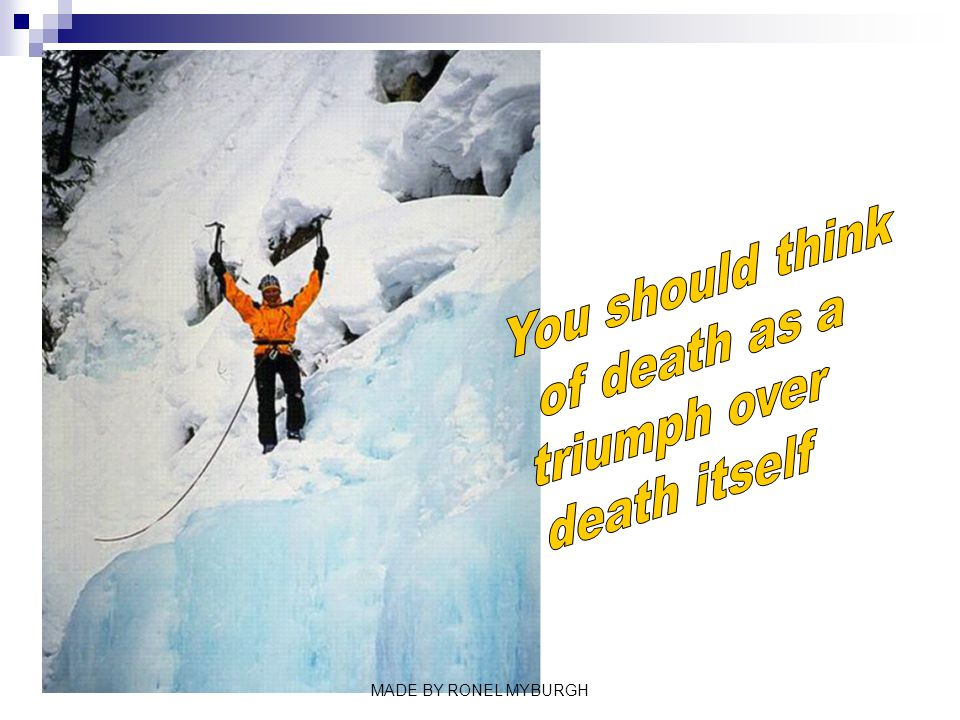You should think of death as a triumph over death itself