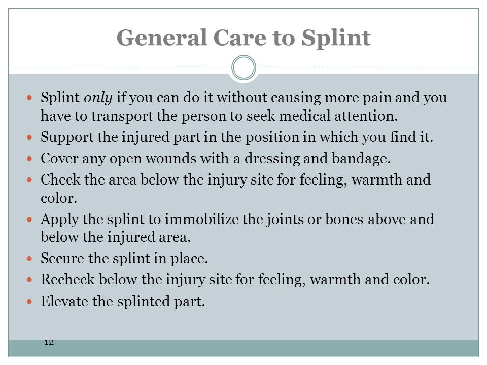 General Care to Splint Splint only if you can do it without causing more pain and you have to transport the person to seek medical attention.
