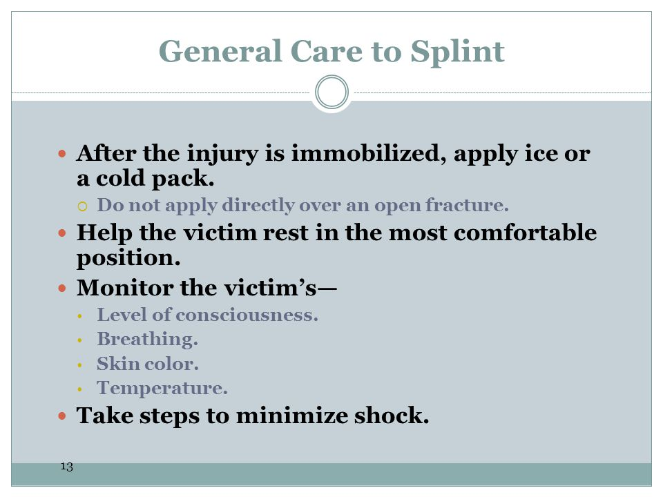 General Care to Splint After the injury is immobilized, apply ice or a cold pack. Do not apply directly over an open fracture.