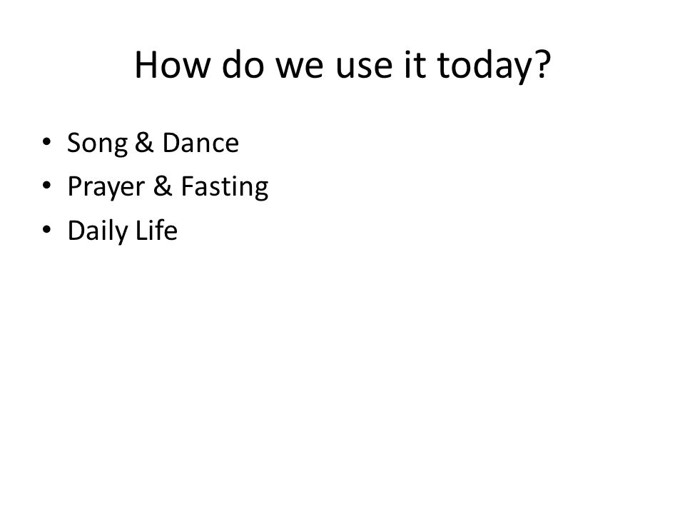 How do we use it today Song & Dance Prayer & Fasting Daily Life