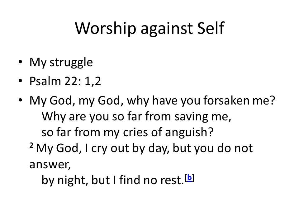 Worship against Self My struggle Psalm 22: 1,2