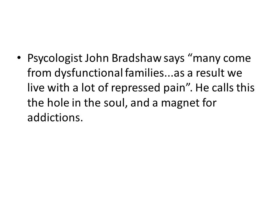 Psycologist John Bradshaw says many come from dysfunctional families