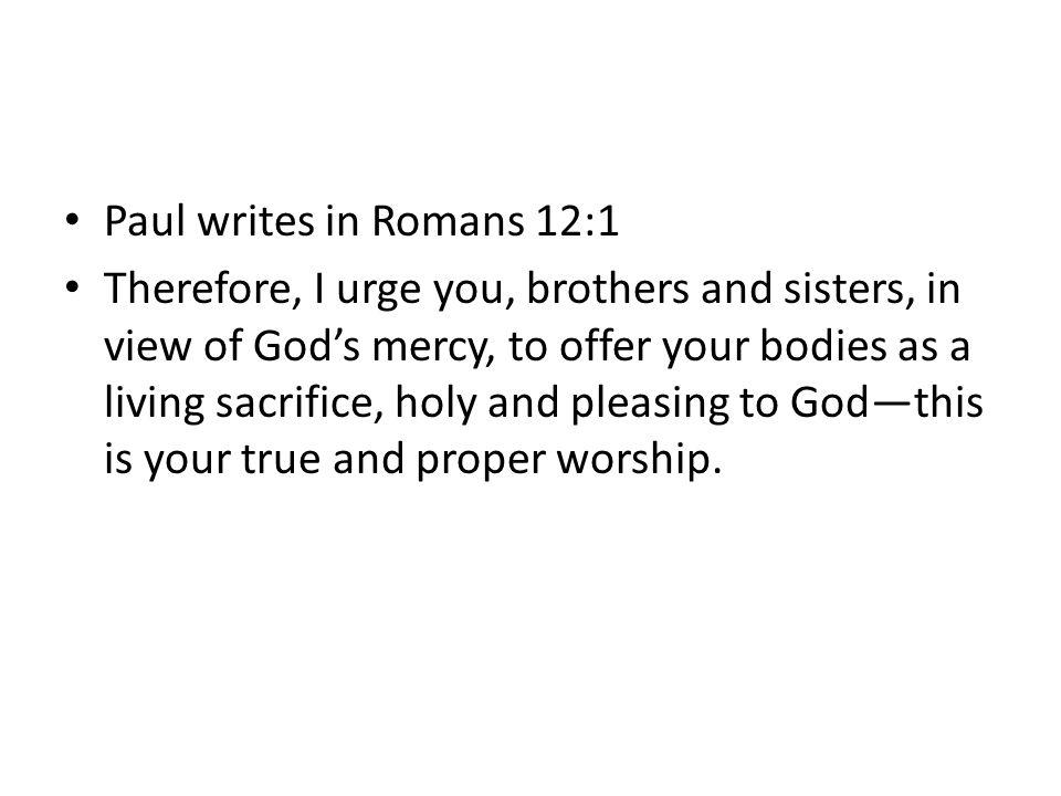 Paul writes in Romans 12:1
