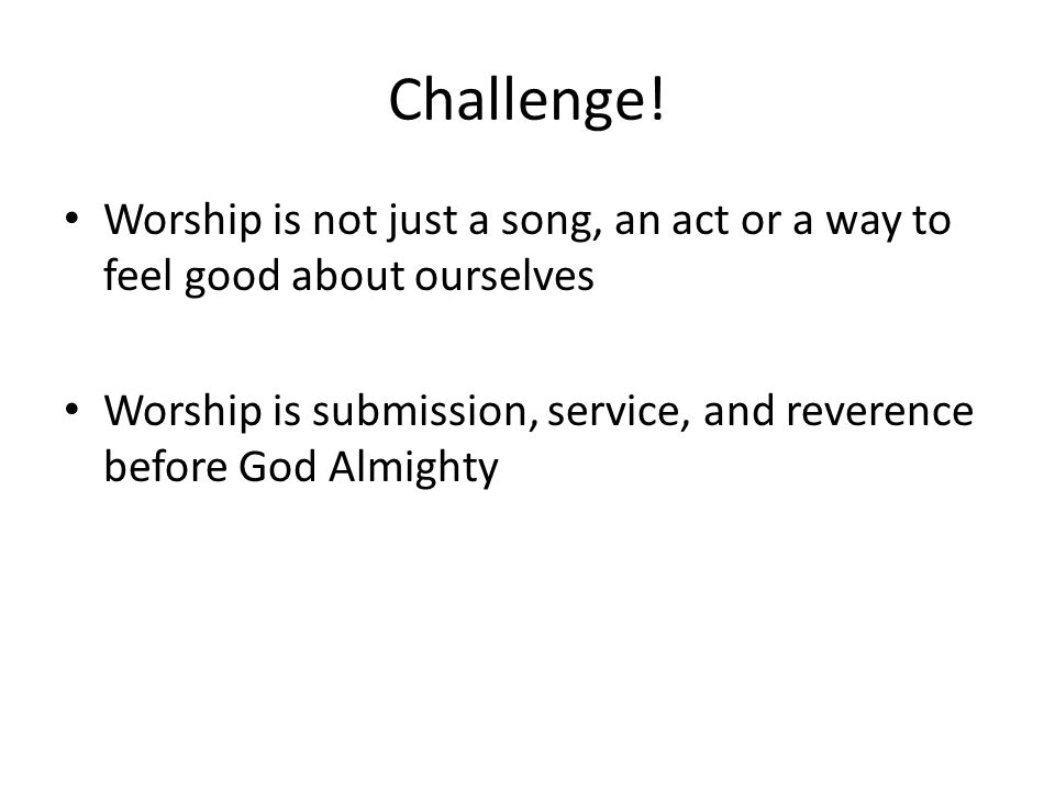 Challenge! Worship is not just a song, an act or a way to feel good about ourselves.