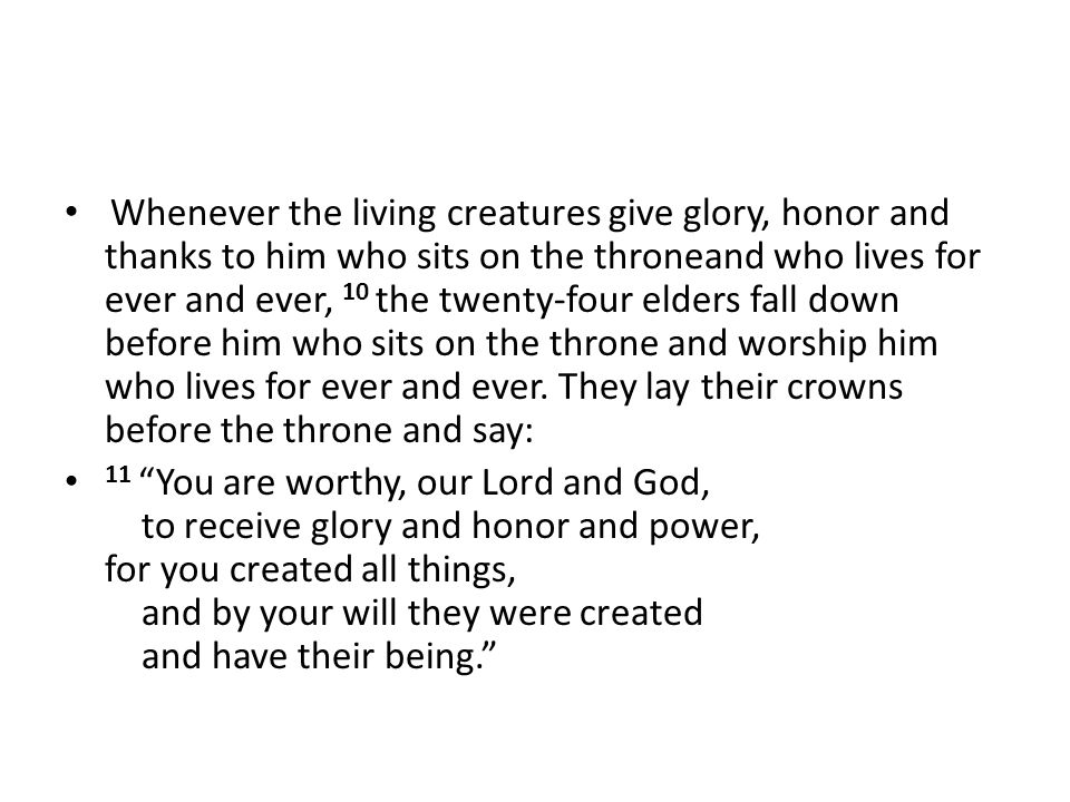 Whenever the living creatures give glory, honor and thanks to him who sits on the throneand who lives for ever and ever, 10 the twenty-four elders fall down before him who sits on the throne and worship him who lives for ever and ever. They lay their crowns before the throne and say: